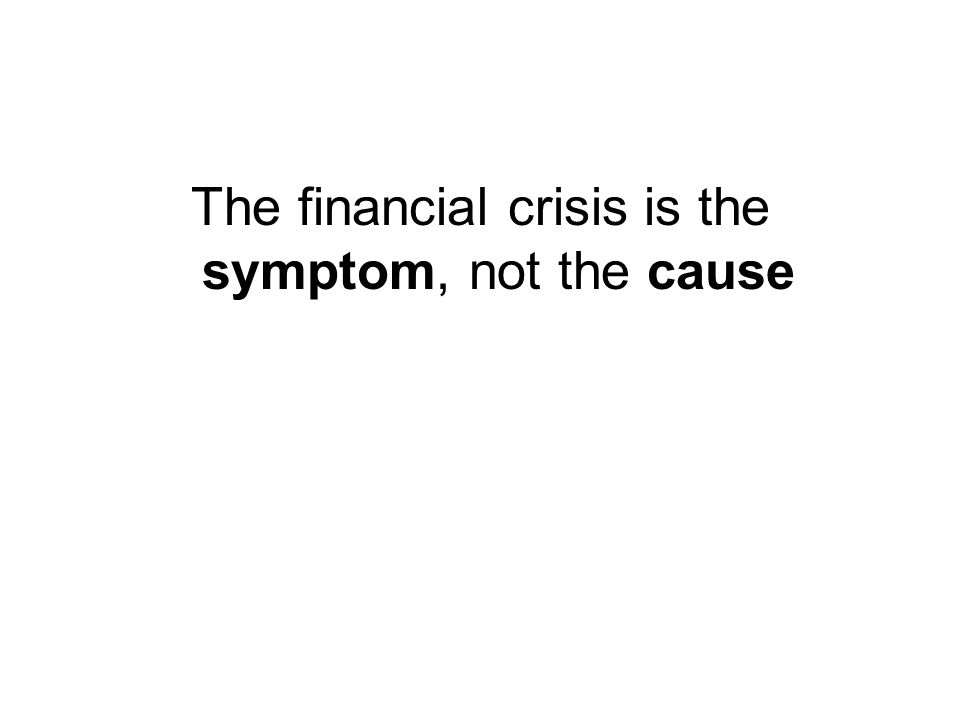 The financial crisis is the symptom, not the cause