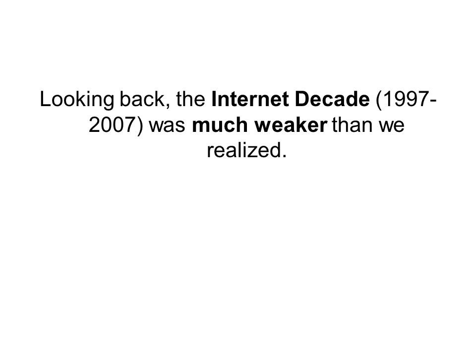 Looking back, the Internet Decade (1997- 2007) was much weaker than we realized.