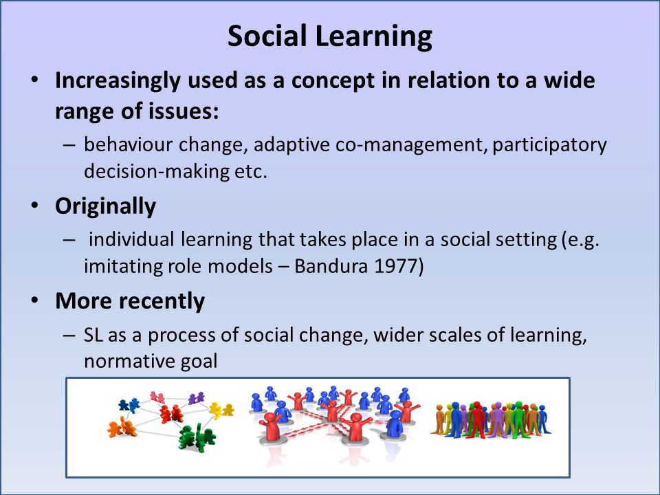 Social Learning Increasingly used as a concept in relation to a wide range of issues: – behaviour change, adaptive co-management, participatory decision-making etc.