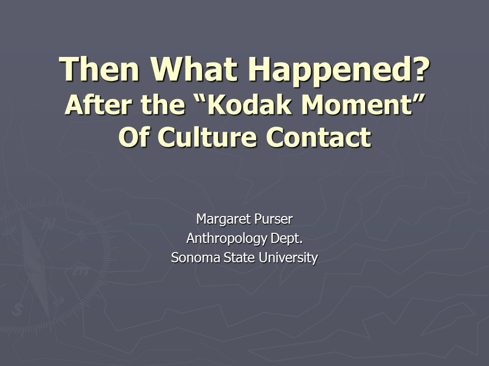 Then What Happened. After the Kodak Moment Of Culture Contact Margaret Purser Anthropology Dept.