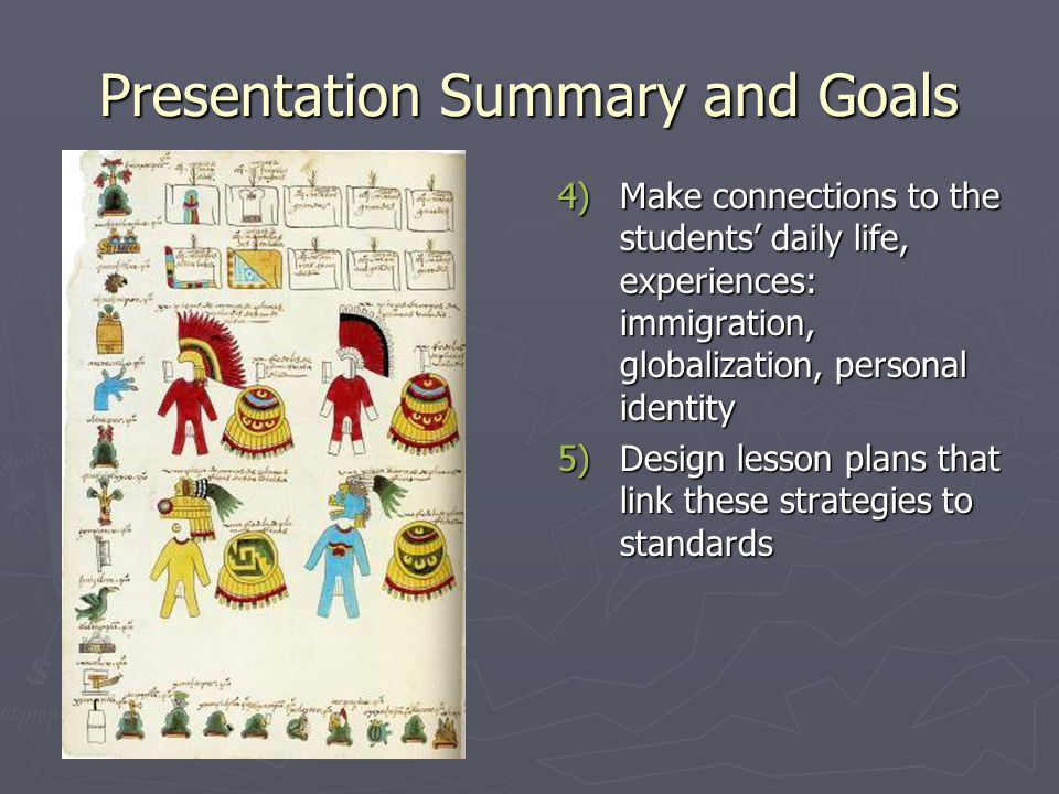 Presentation Summary and Goals 4)Make connections to the students' daily life, experiences: immigration, globalization, personal identity 5)Design lesson plans that link these strategies to standards