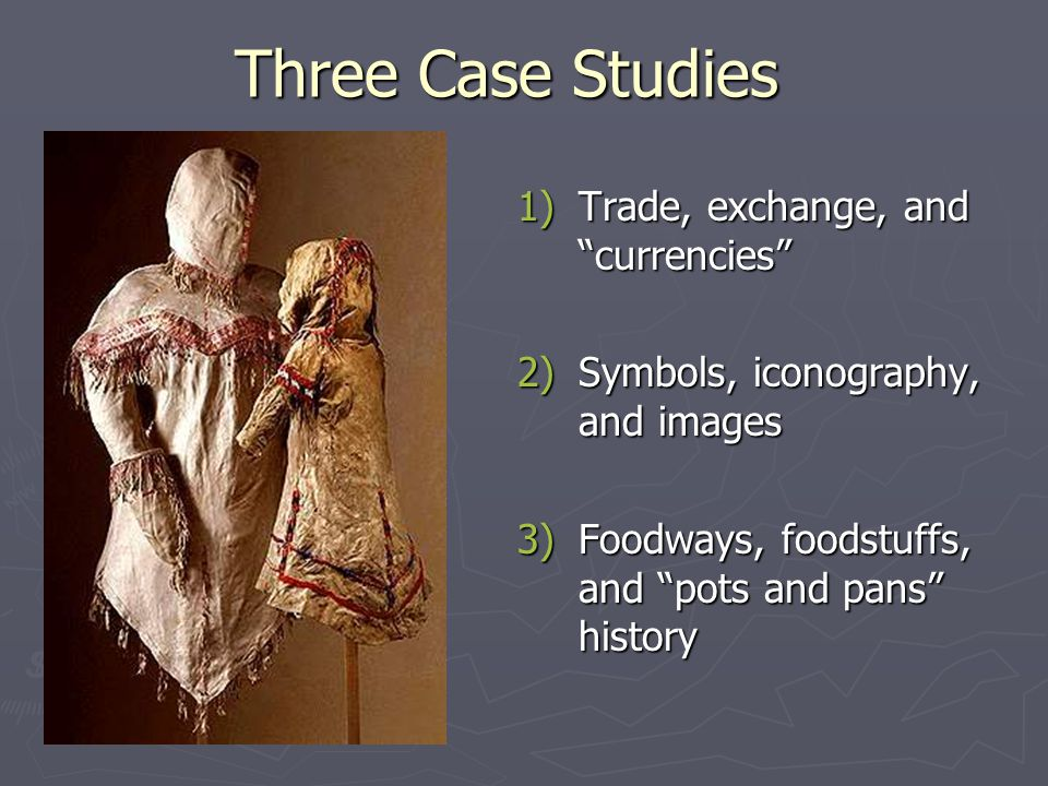 Three Case Studies 1)Trade, exchange, and currencies 2)Symbols, iconography, and images 3)Foodways, foodstuffs, and pots and pans history