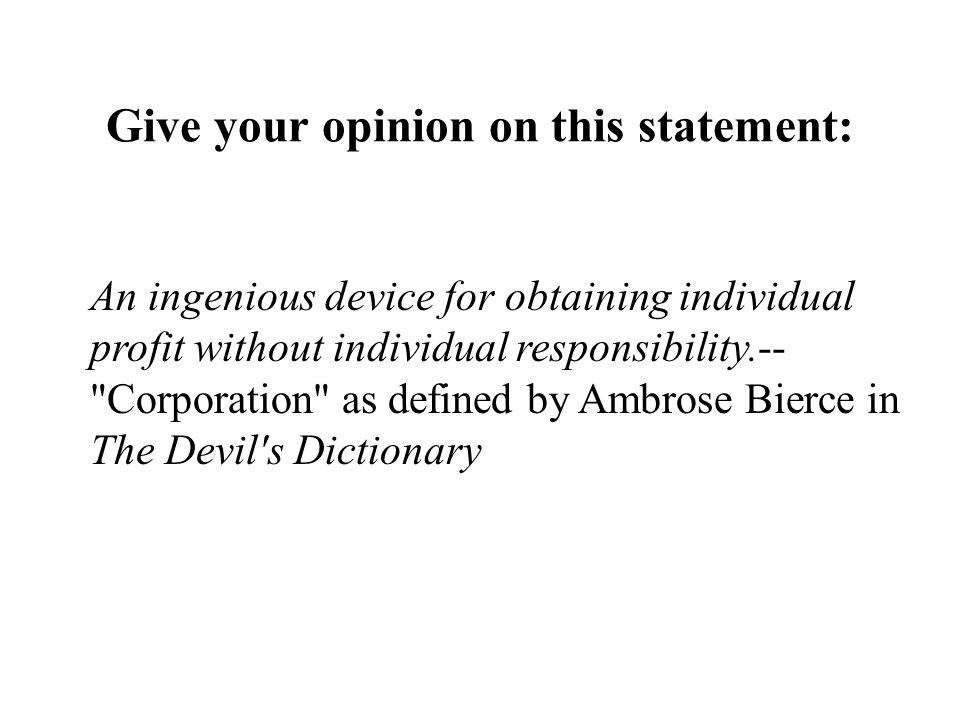 Give your opinion on this statement: An ingenious device for obtaining individual profit without individual responsibility.-- Corporation as defined by Ambrose Bierce in The Devil s Dictionary