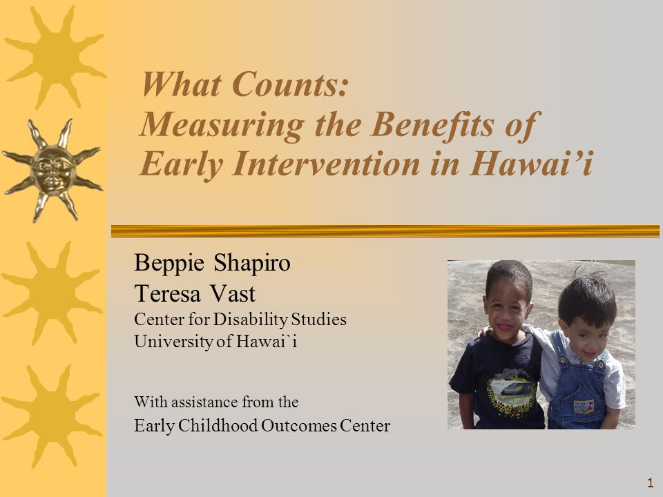 1 What Counts: Measuring the Benefits of Early Intervention in Hawai'i Beppie Shapiro Teresa Vast Center for Disability Studies University of Hawai`i With assistance from the Early Childhood Outcomes Center