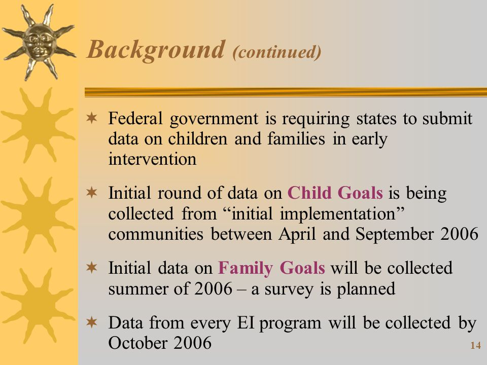 14 Background (continued)  Federal government is requiring states to submit data on children and families in early intervention  Initial round of data on Child Goals is being collected from initial implementation communities between April and September 2006  Initial data on Family Goals will be collected summer of 2006 – a survey is planned  Data from every EI program will be collected by October 2006
