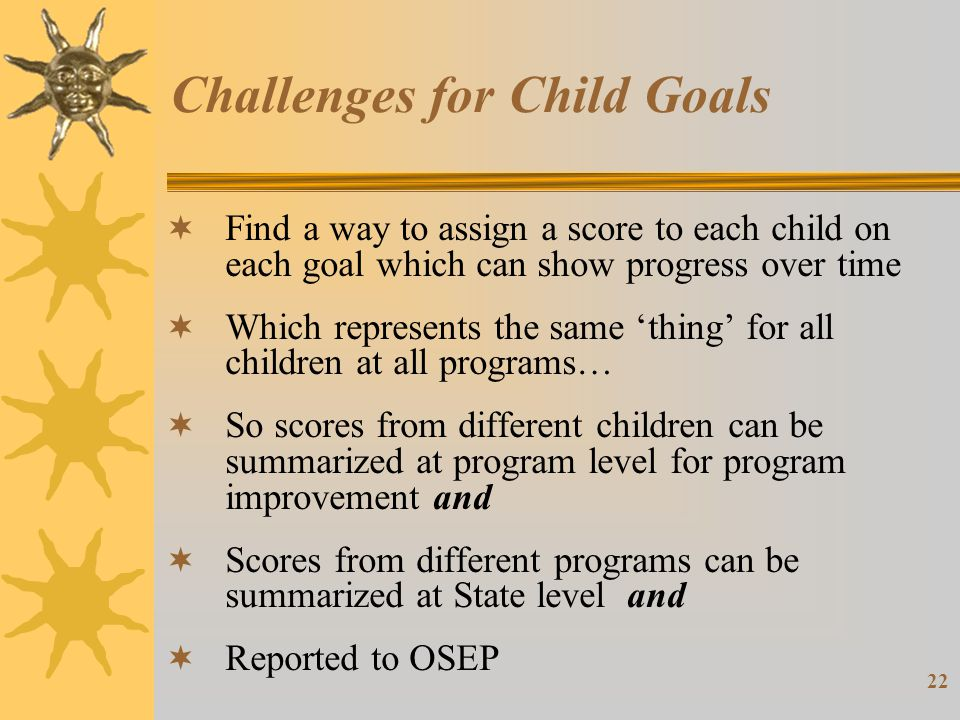 22 Challenges for Child Goals  Find a way to assign a score to each child on each goal which can show progress over time  Which represents the same 'thing' for all children at all programs…  So scores from different children can be summarized at program level for program improvement and  Scores from different programs can be summarized at State level and  Reported to OSEP