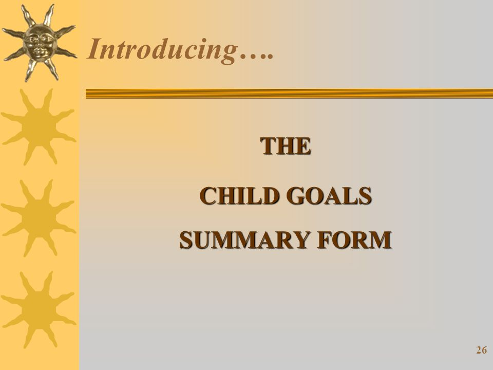 26 Introducing…. THE CHILD GOALS SUMMARY FORM