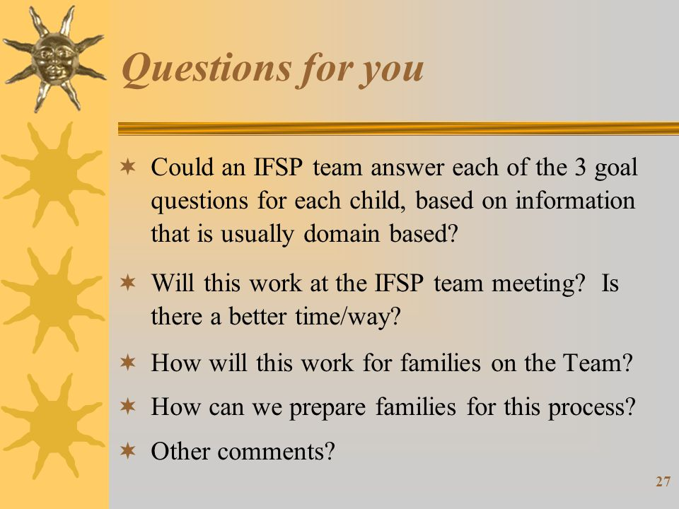27 Questions for you  Could an IFSP team answer each of the 3 goal questions for each child, based on information that is usually domain based.