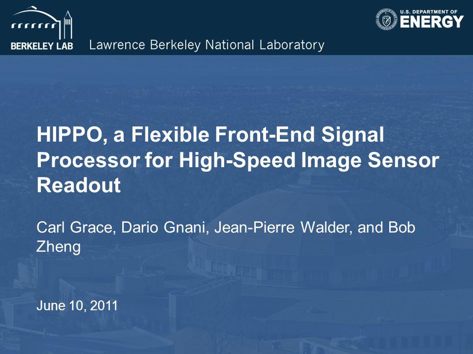 HIPPO, a Flexible Front-End Signal Processor for High-Speed Image Sensor Readout Carl Grace, Dario Gnani, Jean-Pierre Walder, and Bob Zheng June 10, 2011