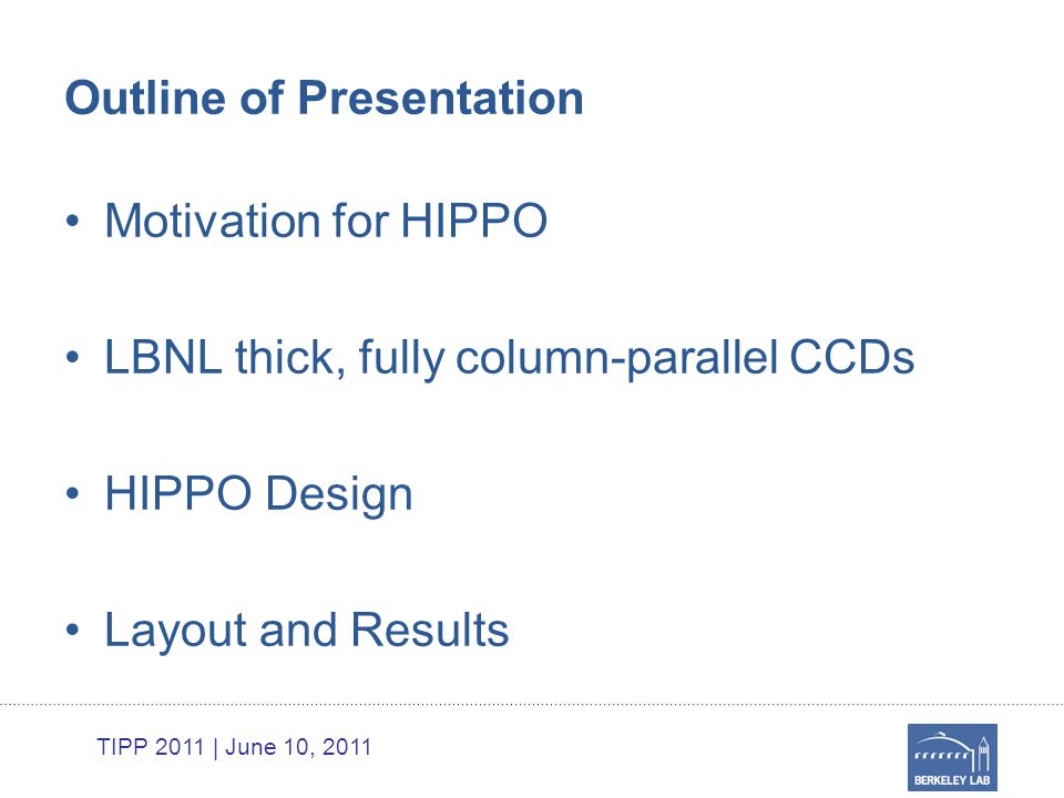 TIPP 2011 | June 10, 2011 Outline of Presentation Motivation for HIPPO LBNL thick, fully column-parallel CCDs HIPPO Design Layout and Results