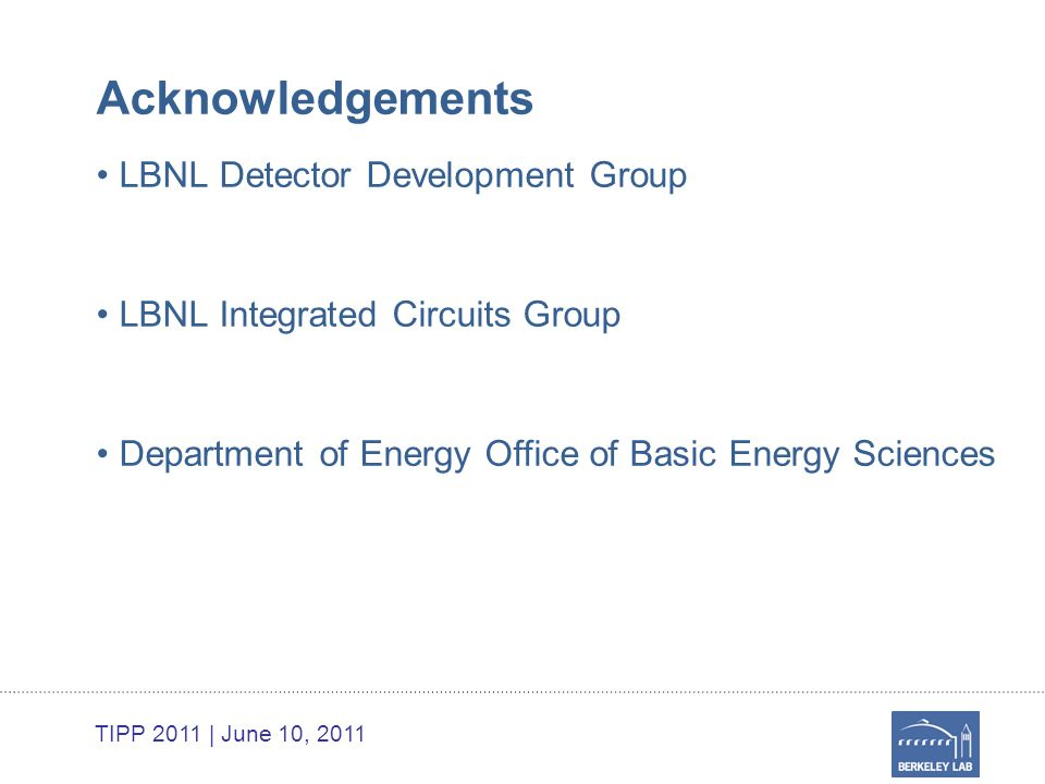 TIPP 2011 | June 10, 2011 Acknowledgements LBNL Detector Development Group LBNL Integrated Circuits Group Department of Energy Office of Basic Energy Sciences