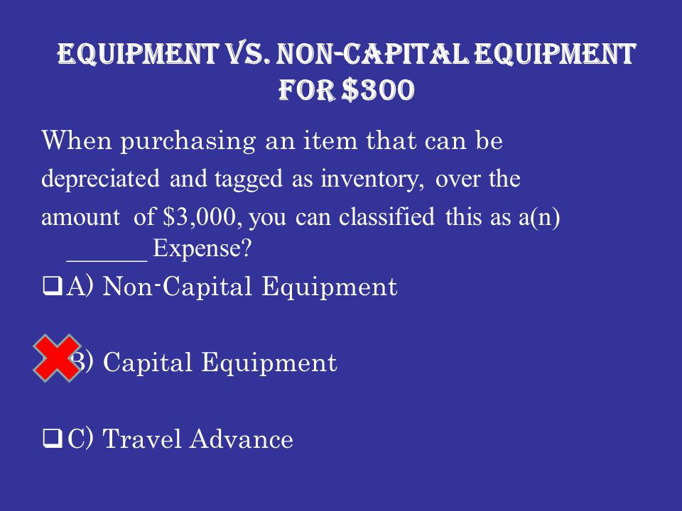 Equipment vs. Non-Capital Equipment for $300 When purchasing an item that can be depreciated and tagged as inventory, over the amount of $3,000, you c