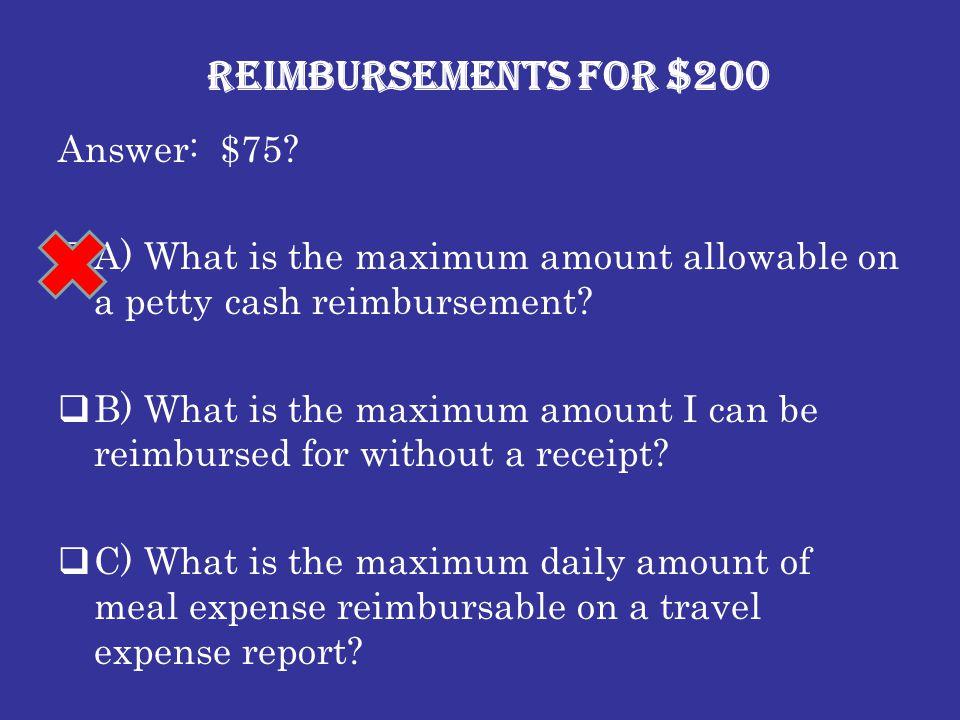 Reimbursements for $200 Answer: $75?  A) What is the maximum amount allowable on a petty cash reimbursement?  B) What is the maximum amount I can be