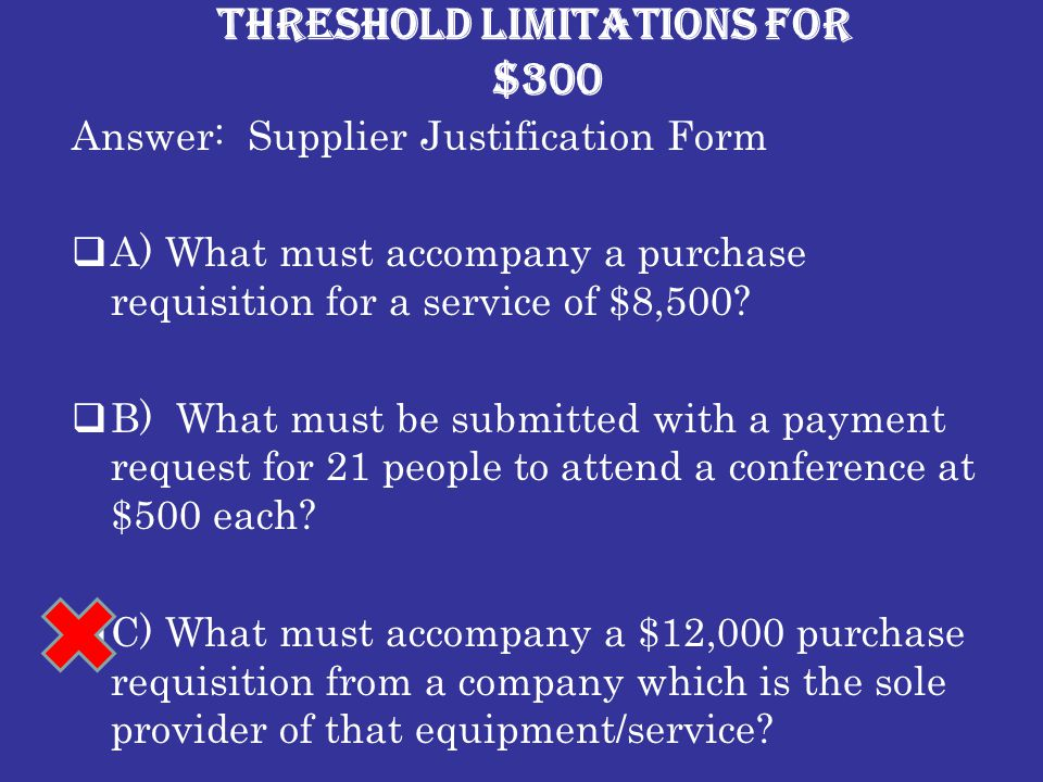Threshold Limitations for $300 Answer: Supplier Justification Form  A) What must accompany a purchase requisition for a service of $8,500.