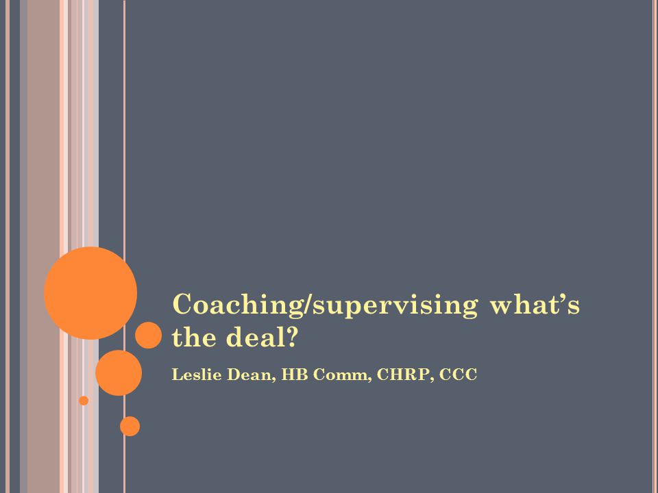 Coaching/supervising what's the deal Leslie Dean, HB Comm, CHRP, CCC
