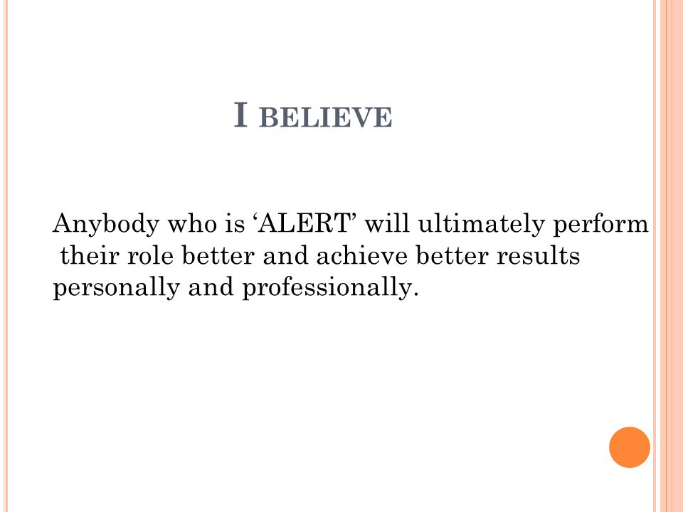 I BELIEVE Anybody who is 'ALERT' will ultimately perform their role better and achieve better results personally and professionally.
