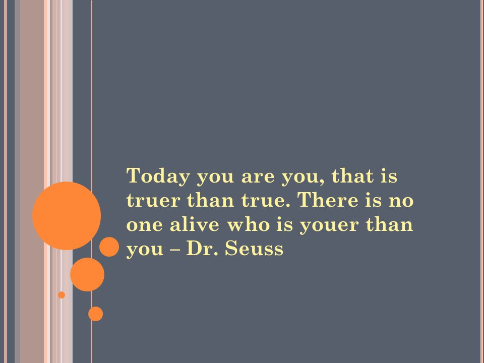 Today you are you, that is truer than true. There is no one alive who is youer than you – Dr. Seuss