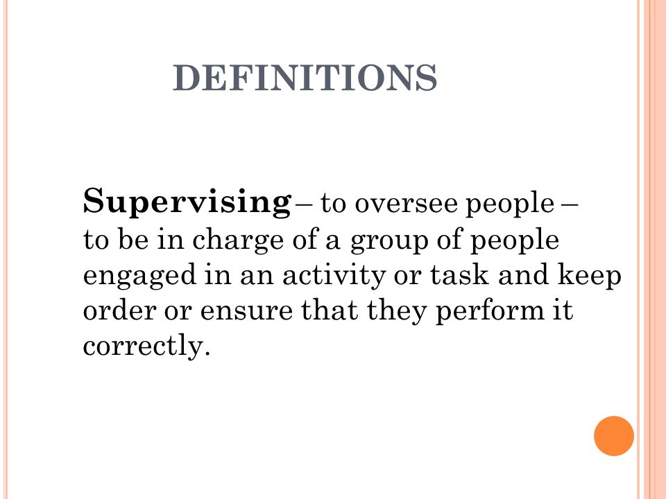 DEFINITIONS Supervising – to oversee people – to be in charge of a group of people engaged in an activity or task and keep order or ensure that they perform it correctly.