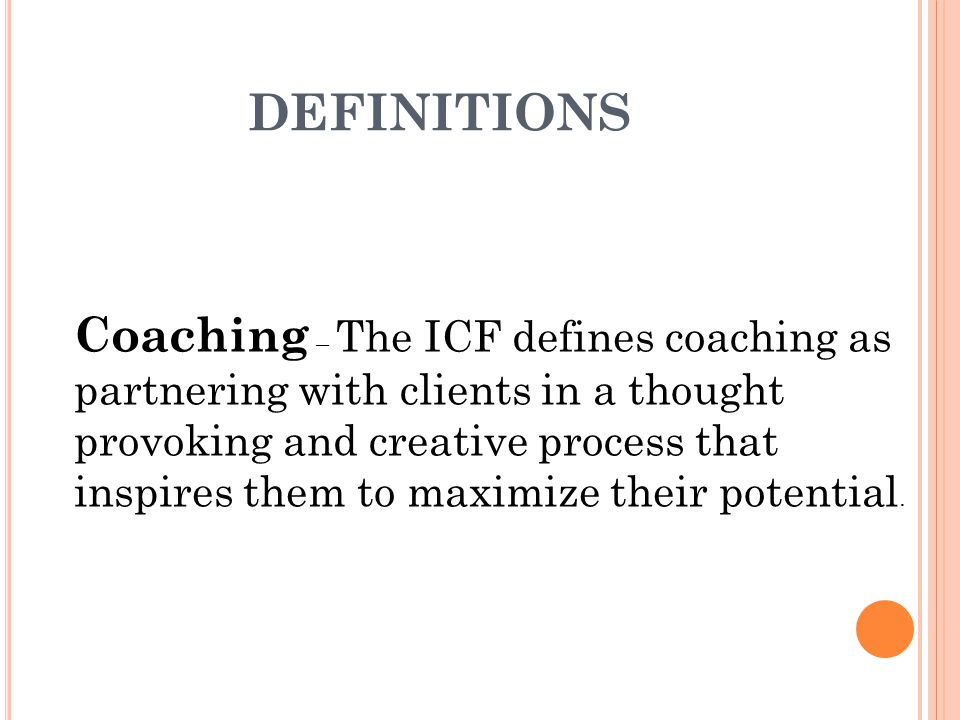DEFINITIONS Coaching – The ICF defines coaching as partnering with clients in a thought provoking and creative process that inspires them to maximize their potential.
