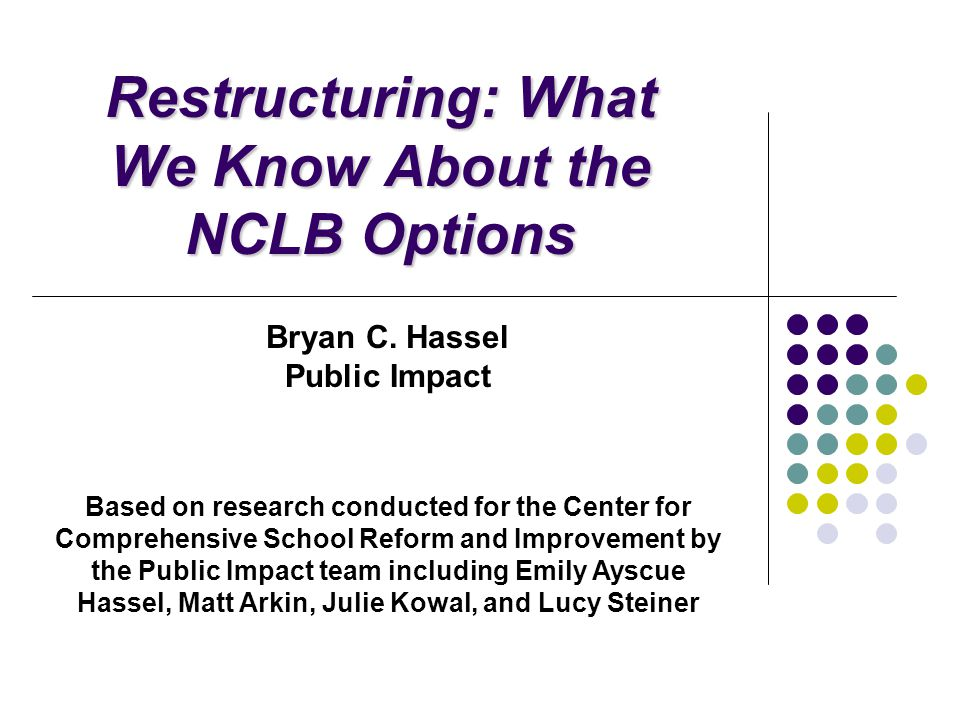 Public Impact - NCLB Restructuring 22 Option-Specific Lessons: Turnaround, continued Organizational Factors Staff replacement not necessary for a successful turnaround Initially focus on actions needed for immediate results in target areas, rather than broad cultural change School design