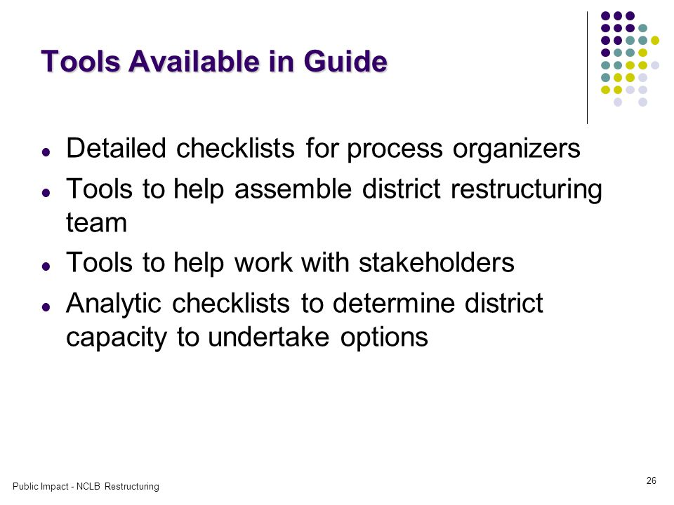 Public Impact - NCLB Restructuring 26 Tools Available in Guide Detailed checklists for process organizers Tools to help assemble district restructuring team Tools to help work with stakeholders Analytic checklists to determine district capacity to undertake options