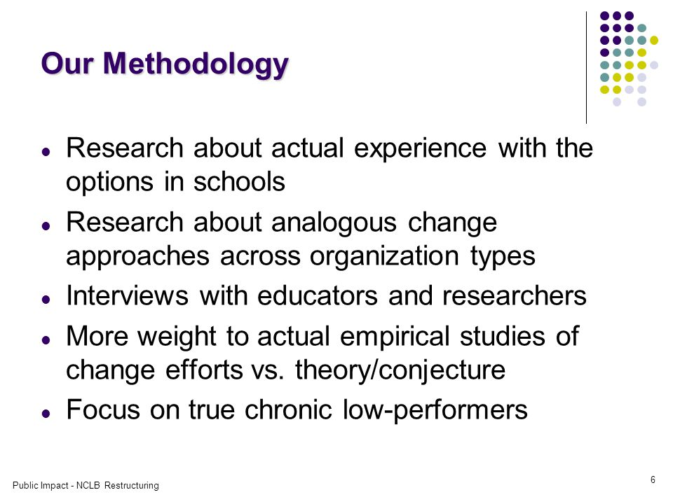 Public Impact - NCLB Restructuring 6 Our Methodology Research about actual experience with the options in schools Research about analogous change approaches across organization types Interviews with educators and researchers More weight to actual empirical studies of change efforts vs.