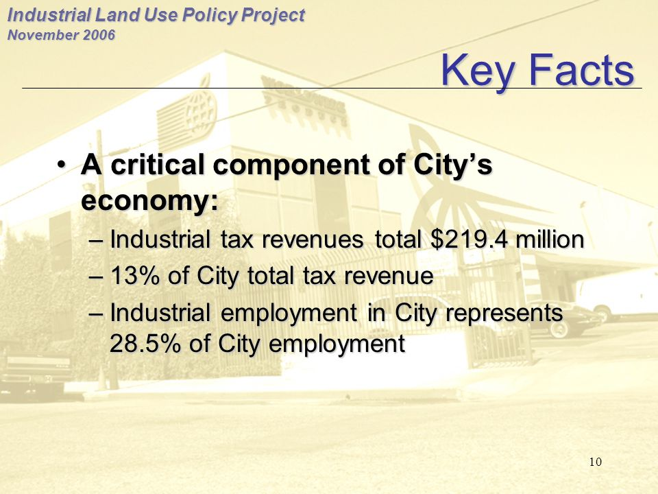 Industrial Land Use Policy Project November 2006 10 Key Facts A critical component of City's economy:A critical component of City's economy: –Industrial tax revenues total $219.4 million –13% of City total tax revenue –Industrial employment in City represents 28.5% of City employment