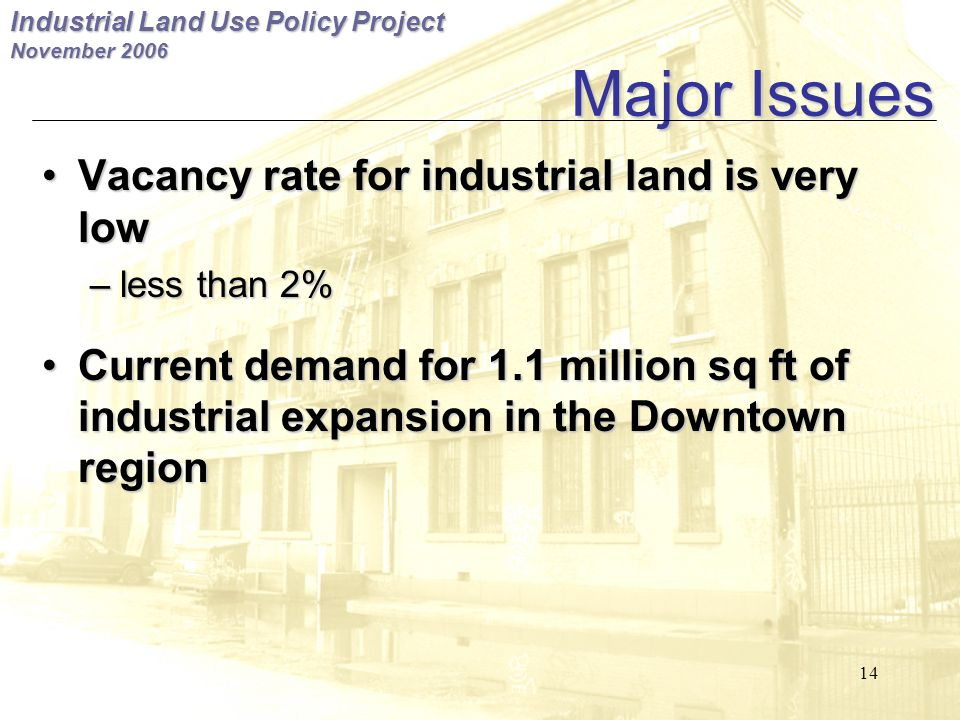 Industrial Land Use Policy Project November 2006 14 Major Issues Vacancy rate for industrial land is very lowVacancy rate for industrial land is very low –less than 2% Current demand for 1.1 million sq ft of industrial expansion in the Downtown regionCurrent demand for 1.1 million sq ft of industrial expansion in the Downtown region