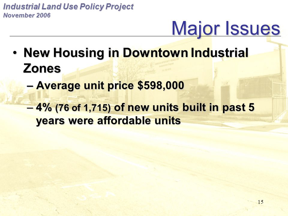 Industrial Land Use Policy Project November 2006 15 Major Issues New Housing in Downtown Industrial ZonesNew Housing in Downtown Industrial Zones – Average unit price $598,000 –4% (76 of 1,715) of new units built in past 5 years were affordable units