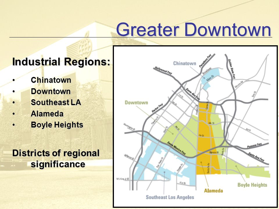 Greater Downtown Industrial Regions: ChinatownChinatown DowntownDowntown Southeast LASoutheast LA AlamedaAlameda Boyle HeightsBoyle Heights Districts of regional significance