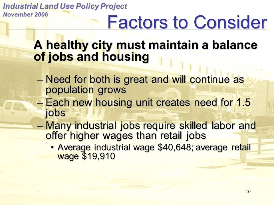 Industrial Land Use Policy Project November 2006 20 Factors to Consider A healthy city must maintain a balance of jobs and housing – Need for both is great and will continue as population grows – Each new housing unit creates need for 1.5 jobs – Many industrial jobs require skilled labor and offer higher wages than retail jobs Average industrial wage $40,648; average retail wage $19,910 Average industrial wage $40,648; average retail wage $19,910