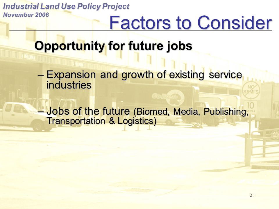 Industrial Land Use Policy Project November 2006 21 Factors to Consider Opportunity for future jobs – Expansion and growth of existing service industries – Jobs of the future (Biomed, Media, Publishing, Transportation & Logistics)