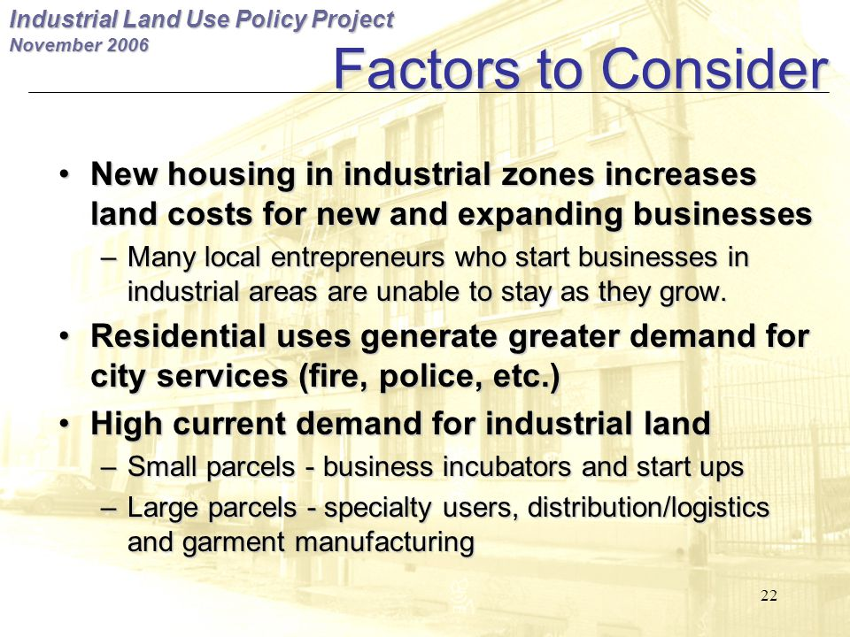 Industrial Land Use Policy Project November Factors to Consider New housing in industrial zones increases land costs for new and expanding businesses New housing in industrial zones increases land costs for new and expanding businesses – Many local entrepreneurs who start businesses in industrial areas are unable to stay as they grow.