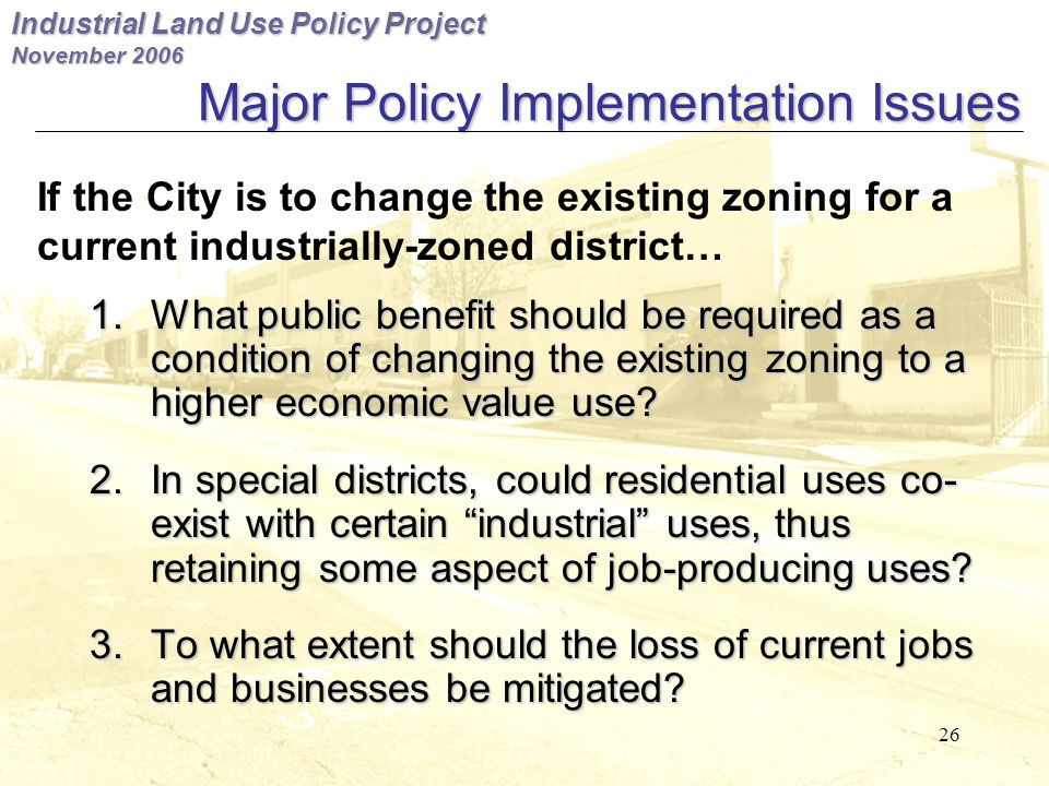 Industrial Land Use Policy Project November 2006 26 Major Policy Implementation Issues 1.What public benefit should be required as a condition of changing the existing zoning to a higher economic value use.