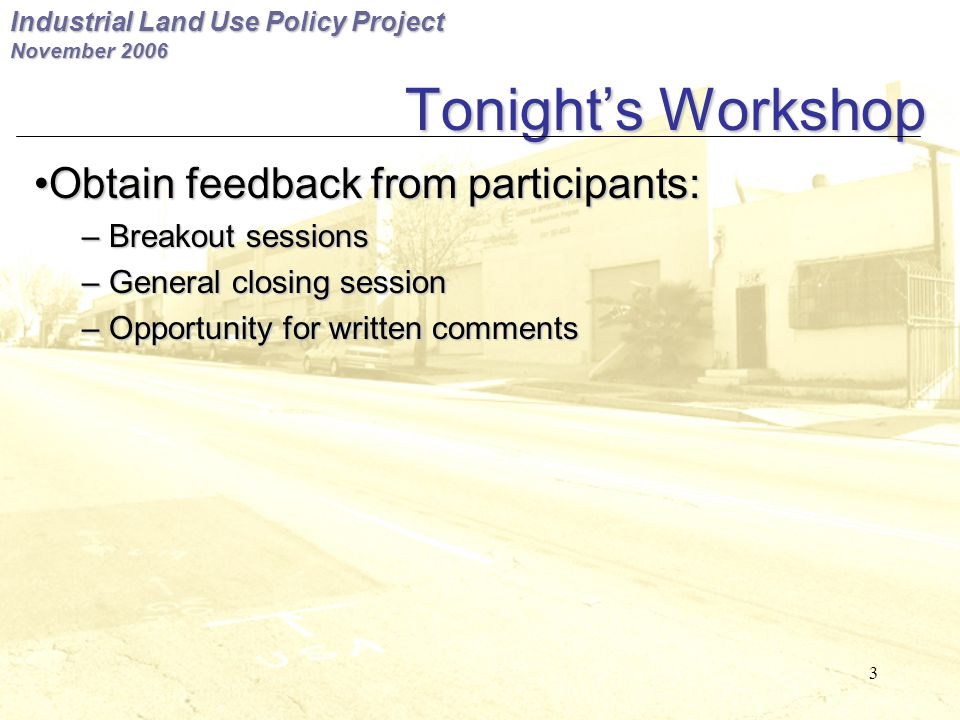 Industrial Land Use Policy Project November 2006 3 Tonight's Workshop Obtain feedback from participants:Obtain feedback from participants: – Breakout sessions – General closing session – Opportunity for written comments