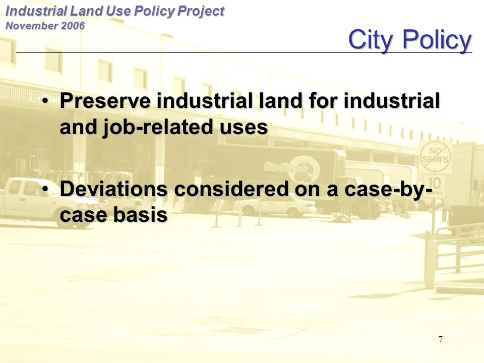 Industrial Land Use Policy Project November City Policy Preserve industrial land for industrial and job-related usesPreserve industrial land for industrial and job-related uses Deviations considered on a case-by- case basisDeviations considered on a case-by- case basis