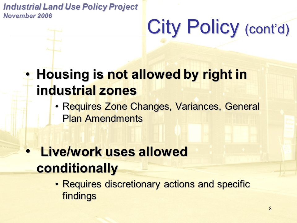 Industrial Land Use Policy Project November City Policy (cont'd) City Policy (cont'd) Housing is not allowed by right in industrial zones Housing is not allowed by right in industrial zones Requires Zone Changes, Variances, General Plan Amendments Requires Zone Changes, Variances, General Plan Amendments Live/work uses allowed conditionally Live/work uses allowed conditionally Requires discretionary actions and specific findings Requires discretionary actions and specific findings