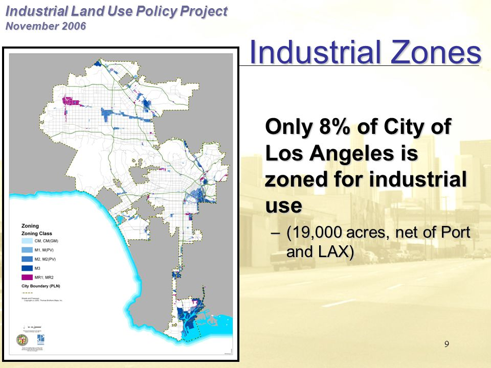 Industrial Land Use Policy Project November 2006 9 Industrial Zones Only 8% of City of Los Angeles is zoned for industrial use –(19,000 acres, net of Port and LAX)