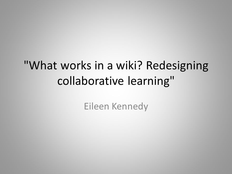 What works in a wiki? Redesigning collaborative learning Eileen Kennedy