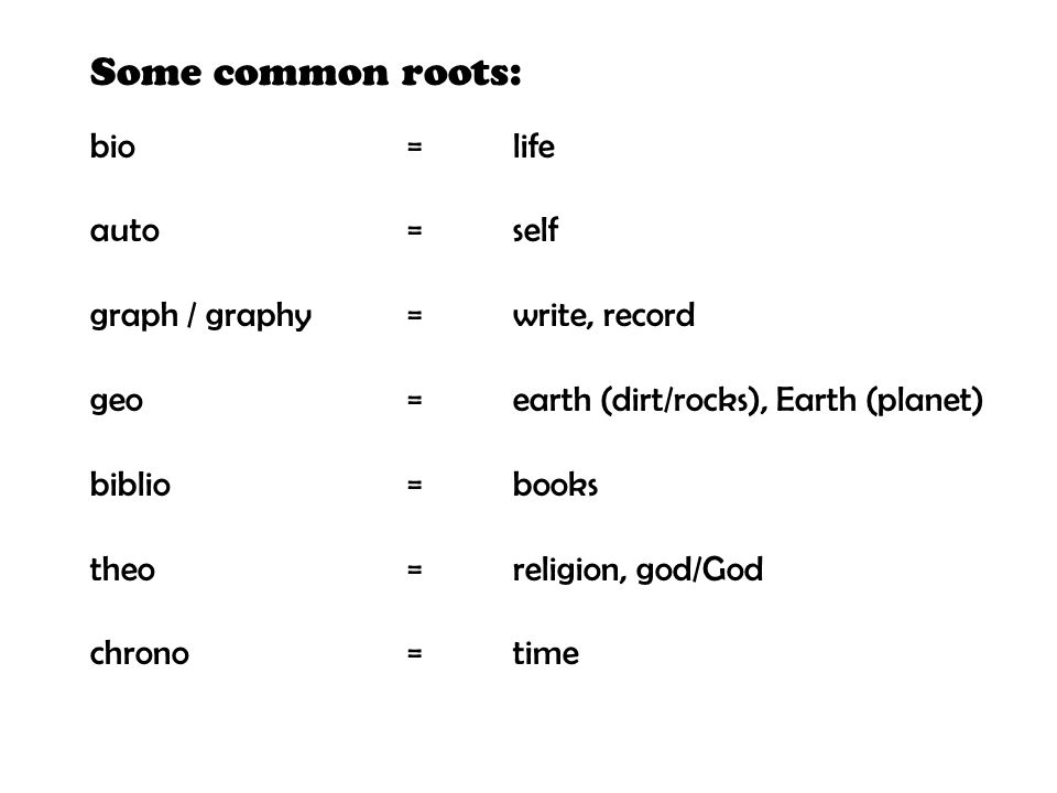 bio=life auto=self graph / graphy=write, record geo=earth (dirt/rocks), Earth (planet) biblio=books theo=religion, god/God chrono=time Some common roo