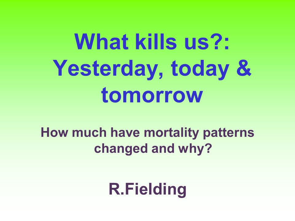 What kills us : Yesterday, today & tomorrow How much have mortality patterns changed and why.