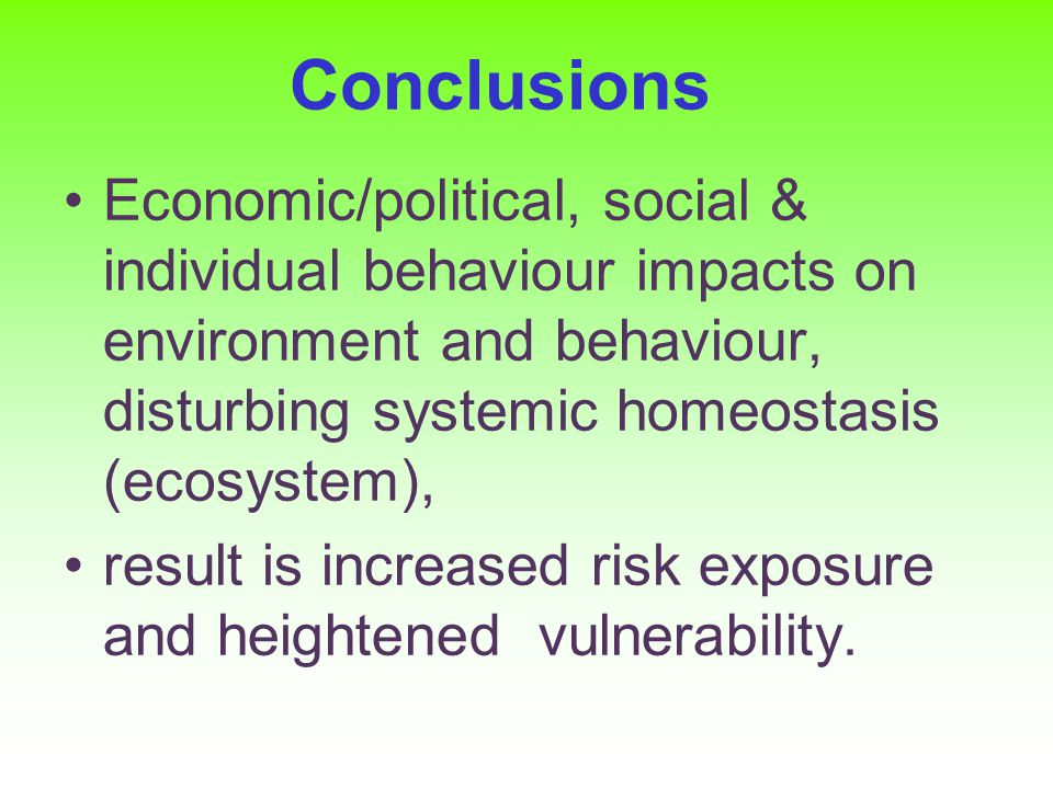 Conclusions Economic/political, social & individual behaviour impacts on environment and behaviour, disturbing systemic homeostasis (ecosystem), result is increased risk exposure and heightened vulnerability.