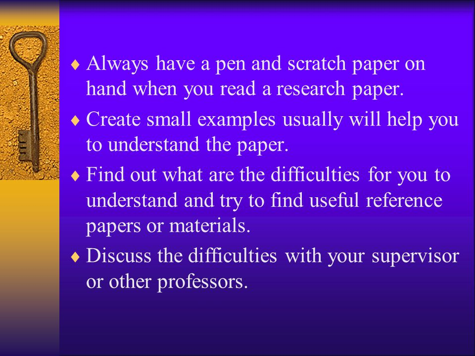  Always have a pen and scratch paper on hand when you read a research paper.  Create small examples usually will help you to understand the paper. 