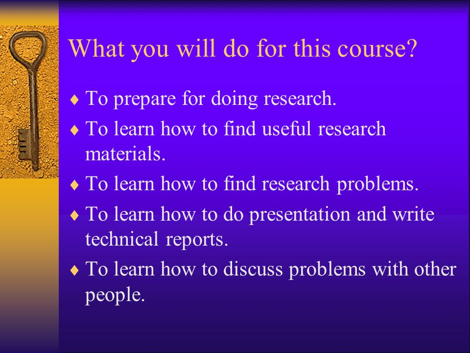 What you will do for this course?  To prepare for doing research.  To learn how to find useful research materials.  To learn how to find research p