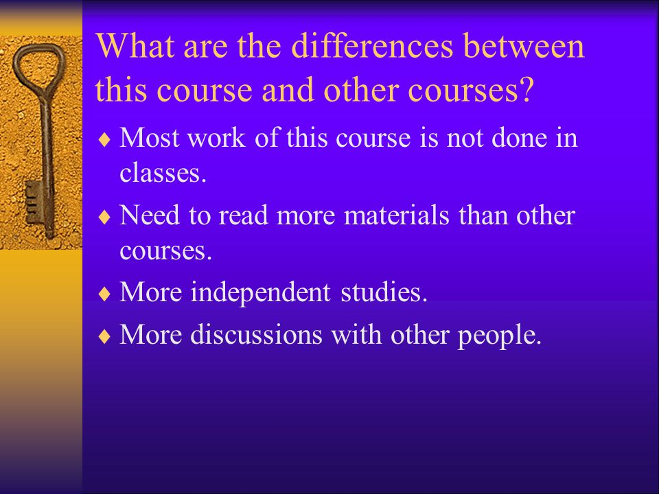 What are the differences between this course and other courses?  Most work of this course is not done in classes.  Need to read more materials than