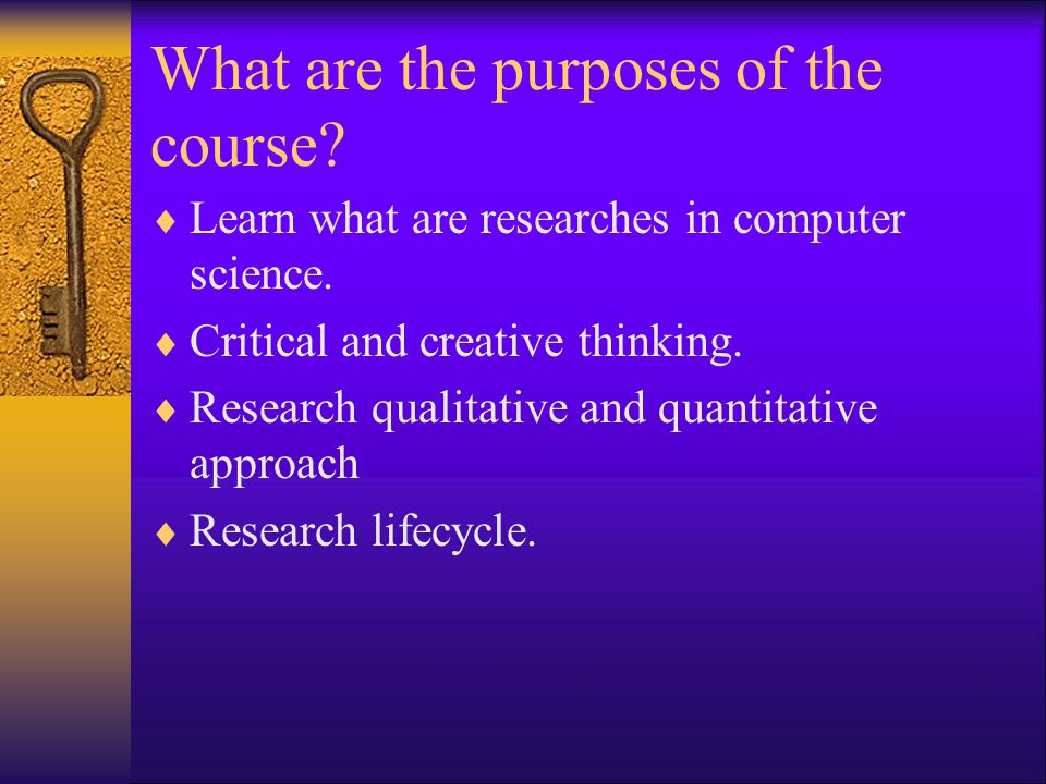 What are the purposes of the course?  Learn what are researches in computer science.  Critical and creative thinking.  Research qualitative and qua