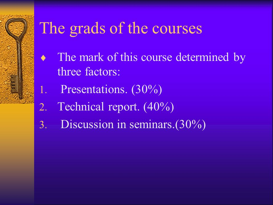 The grads of the courses  The mark of this course determined by three factors: 1. Presentations. (30%) 2. Technical report. (40%) 3. Discussion in se