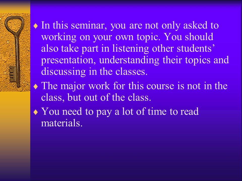  In this seminar, you are not only asked to working on your own topic. You should also take part in listening other students' presentation, understan