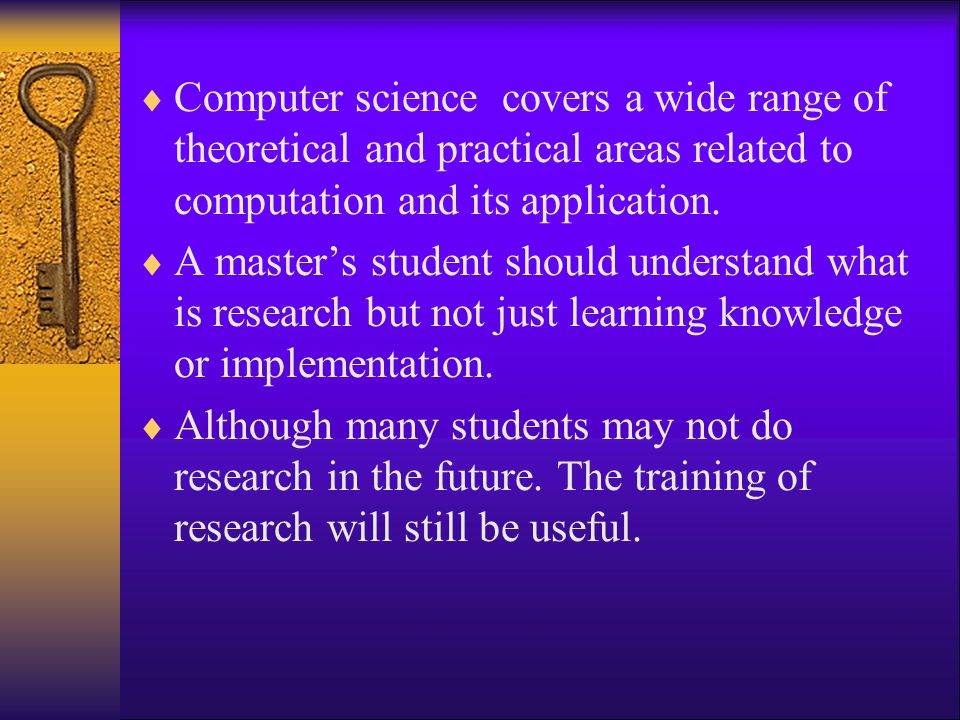  Computer science covers a wide range of theoretical and practical areas related to computation and its application.  A master's student should unde