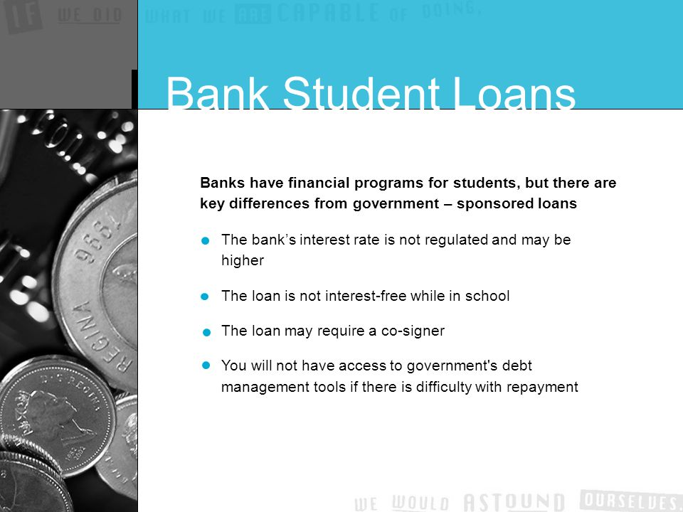Banks have financial programs for students, but there are key differences from government – sponsored loans The bank's interest rate is not regulated and may be higher The loan is not interest-free while in school The loan may require a co-signer You will not have access to government s debt management tools if there is difficulty with repayment Bank Student Loans